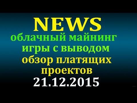 NEWS - Обзор платящих проектов, облачный майнинг, игры с выводом - 21.12.2015