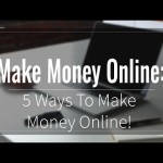 Make Money Online:  5 Ways To Make Money Online!