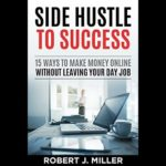 Download Side Hustle To Success: 15 Ways To Make Money Online Without Leaving Your Day Job PDF EPUB