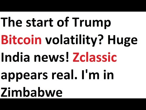 The start of Trump Bitcoin volatility? Huge India news! Zclassic appears real. Zimbabwe