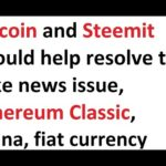 Bitcoin and Steemit should help resolve the fake news issue, Ethereum Classic, China, fiat currency