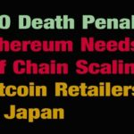 ICO Death Penalty– Ethereum Needs Off Chain Scaling – Bitcoin Retailers In Japan