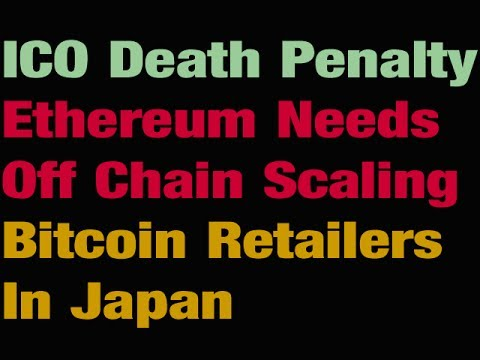 ICO Death Penalty-- Ethereum Needs Off Chain Scaling - Bitcoin Retailers In Japan