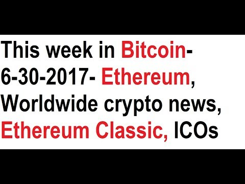 This week in Bitcoin- 6-30-2017- Worldwide crypto news, Ethereum, Ethereum Classic