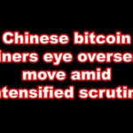 Chinese bitcoin miners eye overseas move amid intensified scrutiny