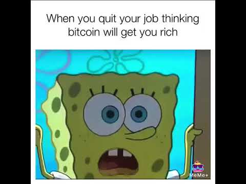 When you quit your job thinking bitcoin will get you rich