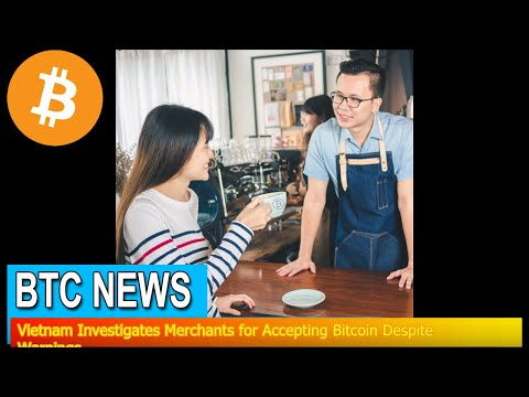 BTC News - Vietnam Investigates Merchants for Accepting Bitcoin Despite Warnings