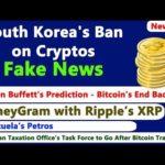 South Korea's Ban on Cryptos – Fake News, Warren Buffet Prediction on Bitcoin, MoneyGram & Ripple