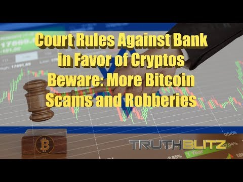 Court Rules Against Bank in Favor of Cryptos - Beware: More Bitcoin Scams and Robberies