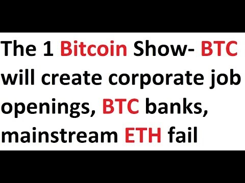 The 1 Bitcoin Show- BTC will create corporate job openings, BTC banks, mainstream ETH fail, EOS-yawn