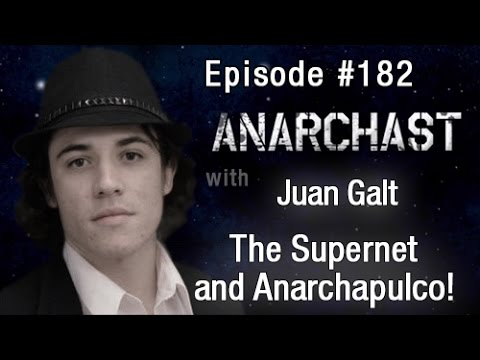 Anarchast Ep. 182 Juan S. Galt: The Supernet and Anarchapulco!