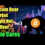 Bitcoin Bear Market Might Not Be Over…Who Cares – Bitcoin and Cryptocurrency News