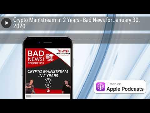 Crypto Mainstream in 2 Years - Bad News for January 30, 2020