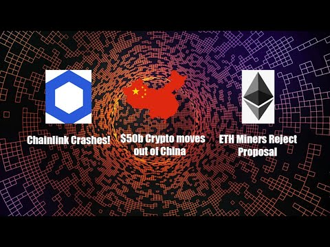 Chainlink Crashes, $50billion Crypto moves out of China, ETH miners reject improvement proposal